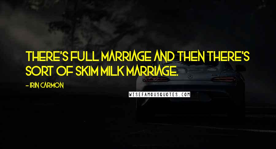 Irin Carmon quotes: There's full marriage and then there's sort of skim milk marriage.