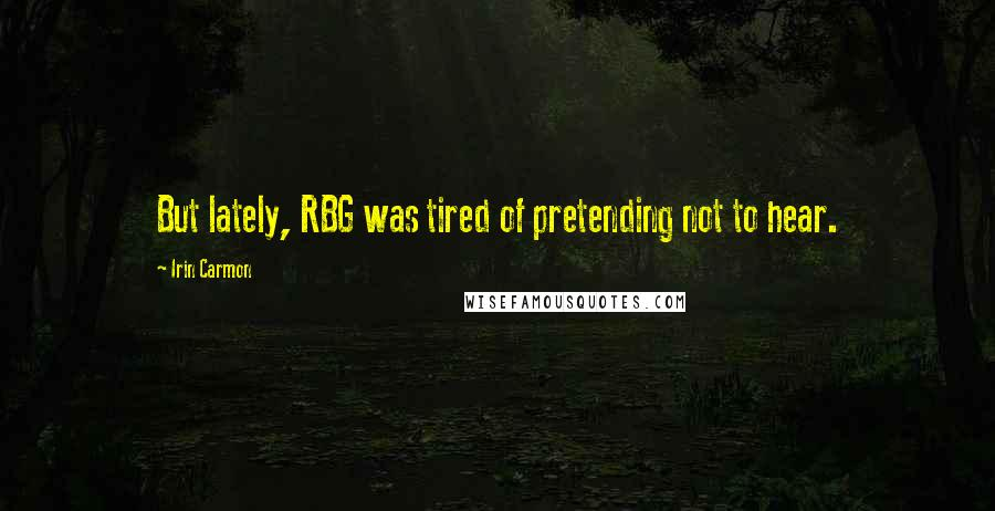 Irin Carmon quotes: But lately, RBG was tired of pretending not to hear.