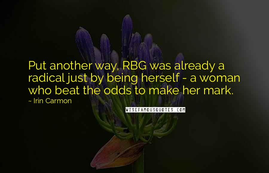 Irin Carmon quotes: Put another way, RBG was already a radical just by being herself - a woman who beat the odds to make her mark.
