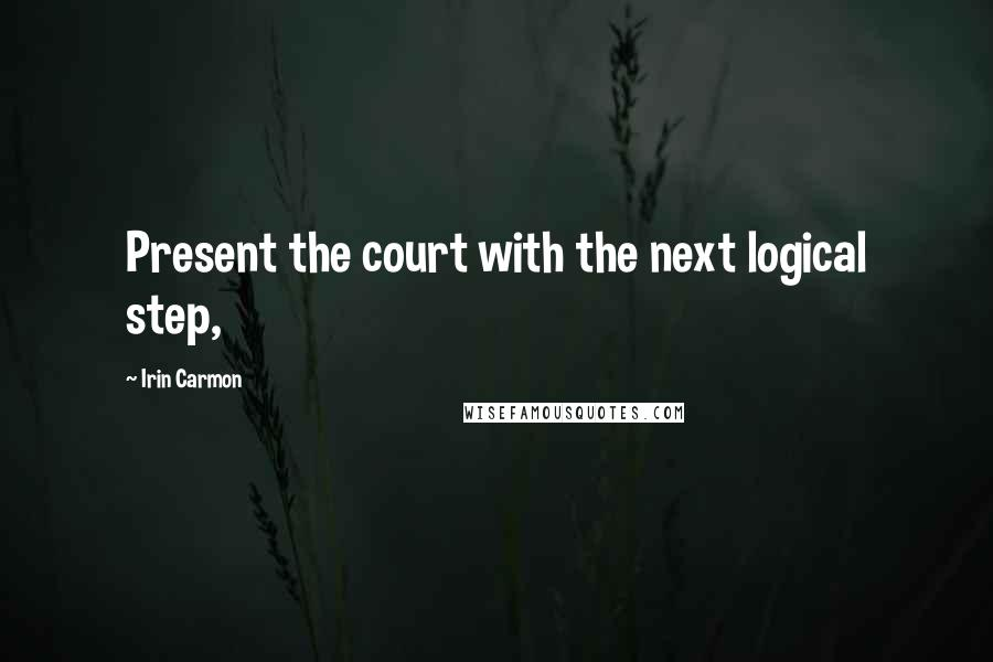 Irin Carmon quotes: Present the court with the next logical step,