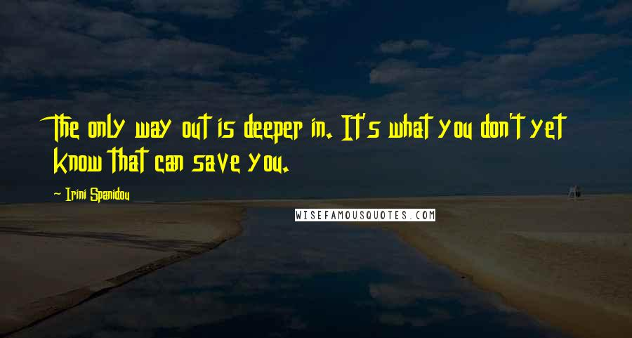 Irini Spanidou quotes: The only way out is deeper in. It's what you don't yet know that can save you.