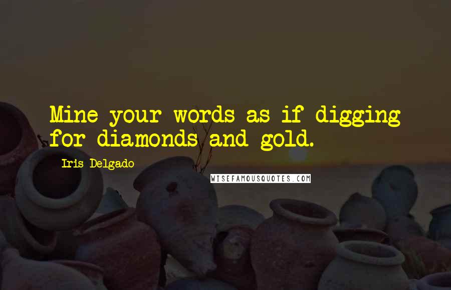 Iris Delgado quotes: Mine your words as if digging for diamonds and gold.