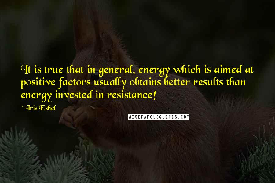 Iris Eshel quotes: It is true that in general, energy which is aimed at positive factors usually obtains better results than energy invested in resistance!