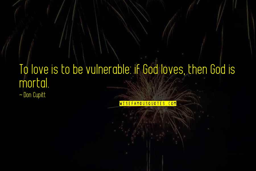 Irish Beer Quotes By Don Cupitt: To love is to be vulnerable: if God