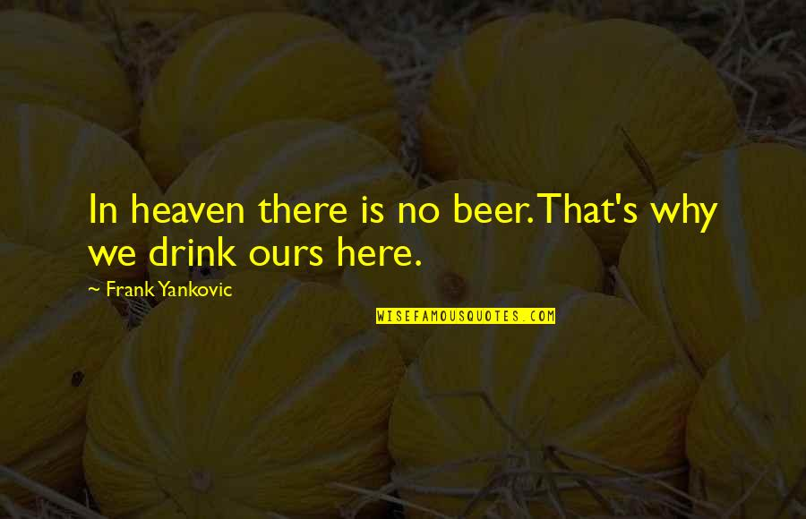 Irish Beer Quotes By Frank Yankovic: In heaven there is no beer. That's why