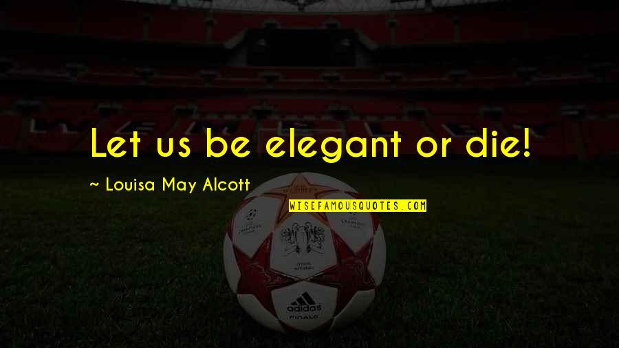 Irish Beer Quotes By Louisa May Alcott: Let us be elegant or die!