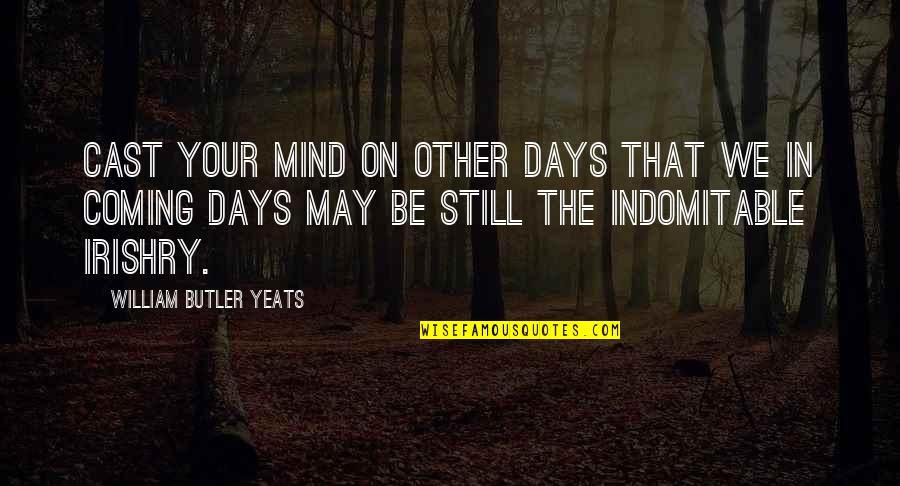 Irishry Quotes By William Butler Yeats: Cast your mind on other days that we