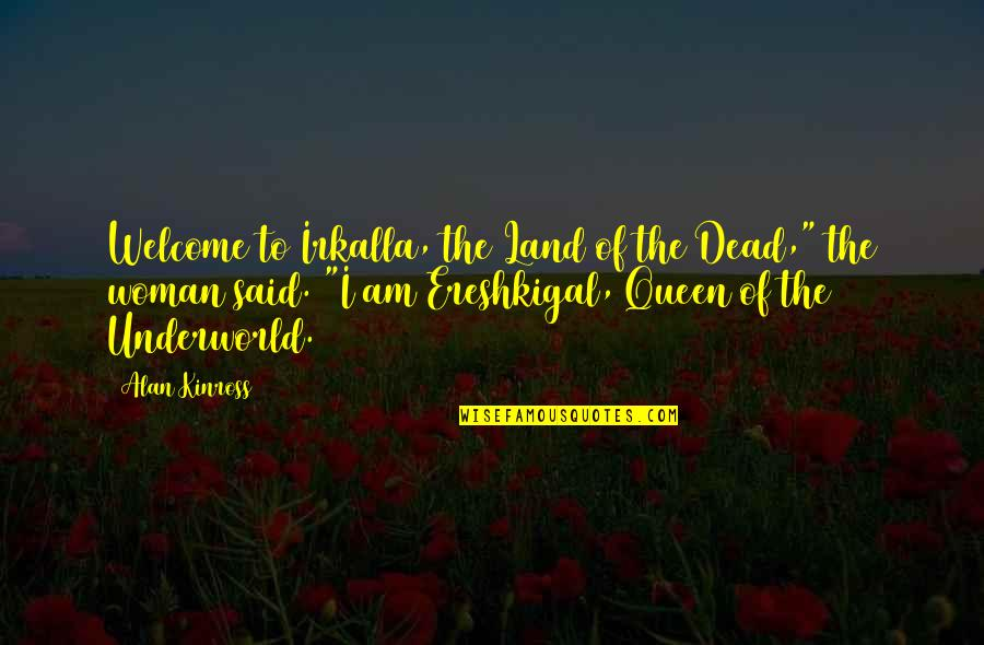 Irkalla Quotes By Alan Kinross: Welcome to Irkalla, the Land of the Dead,""