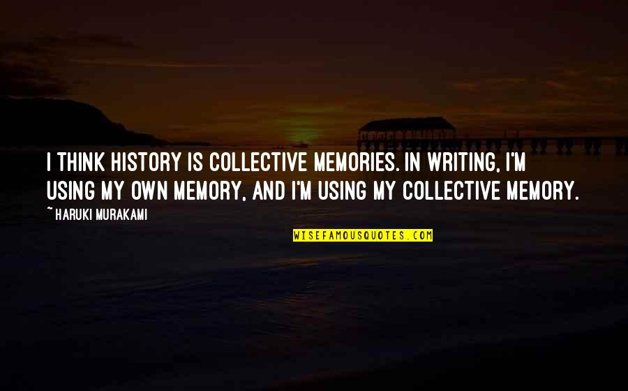Iron Chef Chairman Kaga Quotes By Haruki Murakami: I think history is collective memories. In writing,