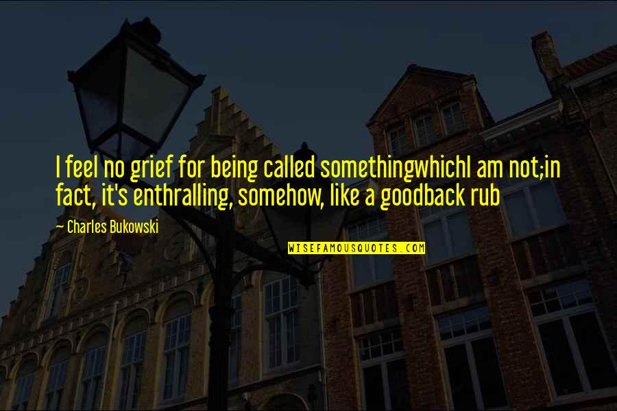 Irony Of Life And Death Quotes By Charles Bukowski: I feel no grief for being called somethingwhichI