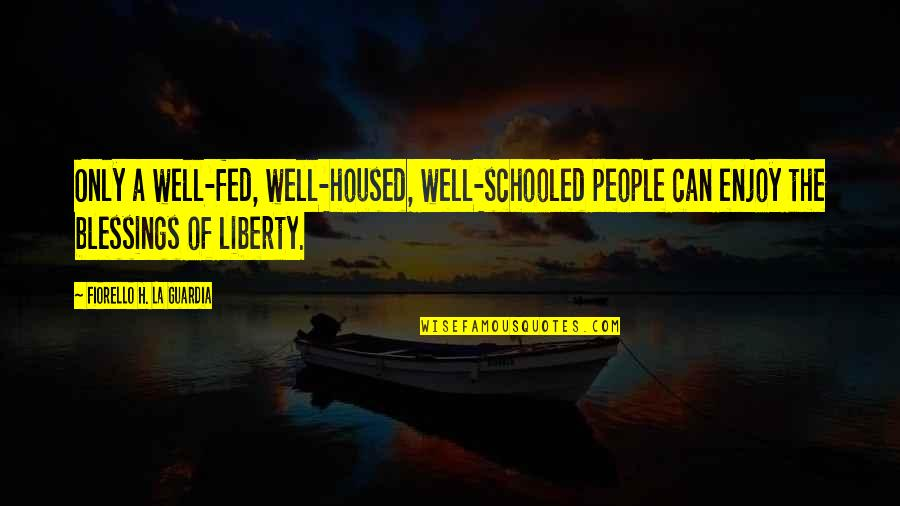Irrelevant Person Quotes By Fiorello H. La Guardia: Only a well-fed, well-housed, well-schooled people can enjoy