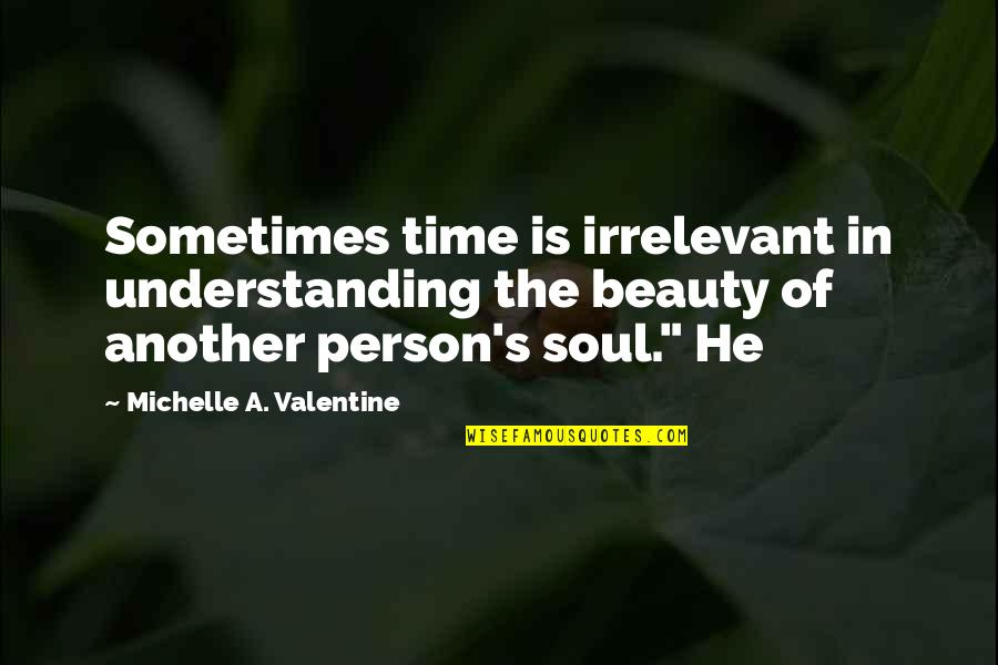 Irrelevant Person Quotes By Michelle A. Valentine: Sometimes time is irrelevant in understanding the beauty