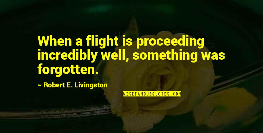 Irrelevant Person Quotes By Robert E. Livingston: When a flight is proceeding incredibly well, something
