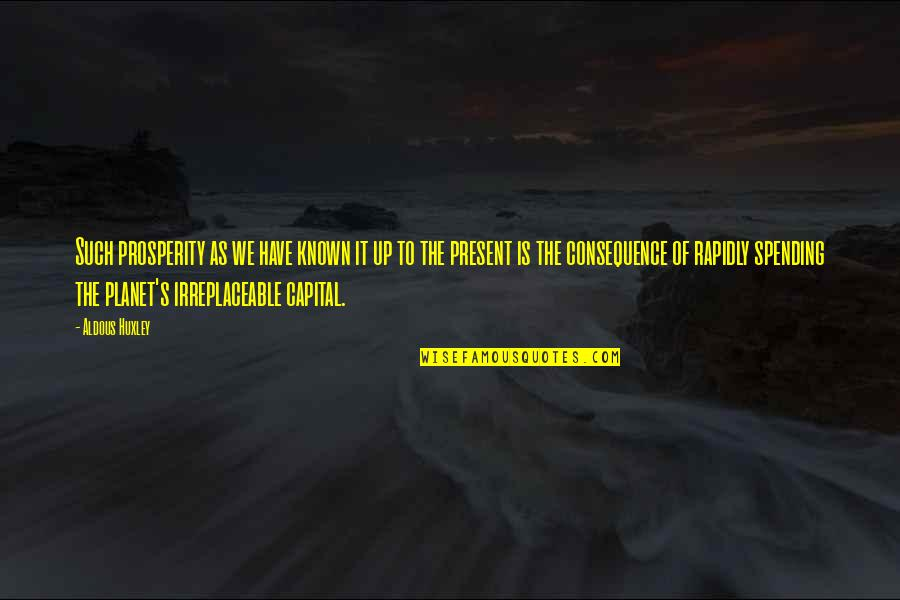 Irreplaceable Quotes By Aldous Huxley: Such prosperity as we have known it up