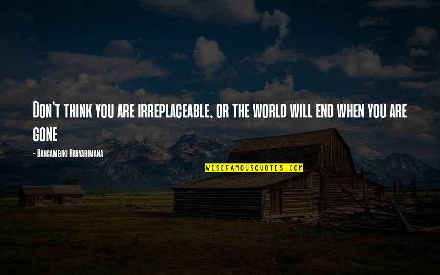 Irreplaceable Quotes By Bangambiki Habyarimana: Don't think you are irreplaceable, or the world