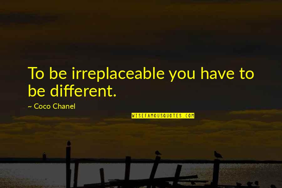 Irreplaceable Quotes By Coco Chanel: To be irreplaceable you have to be different.