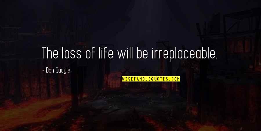 Irreplaceable Quotes By Dan Quayle: The loss of life will be irreplaceable.