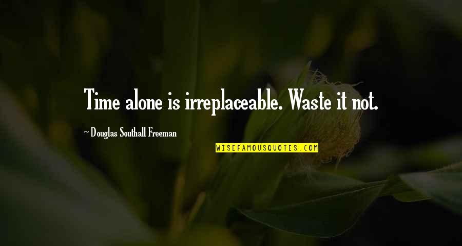 Irreplaceable Quotes By Douglas Southall Freeman: Time alone is irreplaceable. Waste it not.