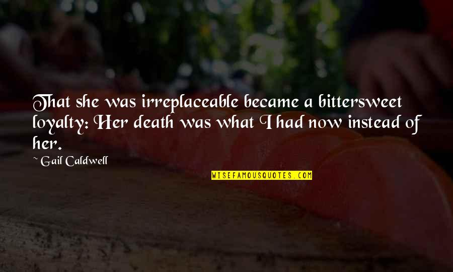 Irreplaceable Quotes By Gail Caldwell: That she was irreplaceable became a bittersweet loyalty: