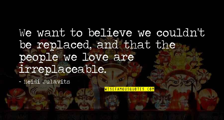 Irreplaceable Quotes By Heidi Julavits: We want to believe we couldn't be replaced,