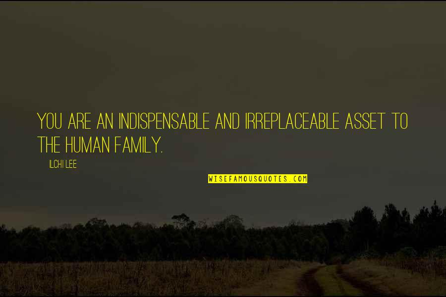 Irreplaceable Quotes By Ilchi Lee: You are an indispensable and irreplaceable asset to
