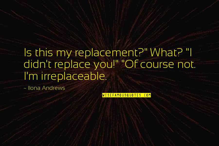 """Irreplaceable Quotes By Ilona Andrews: Is this my replacement?"""" What? """"I didn't replace"""