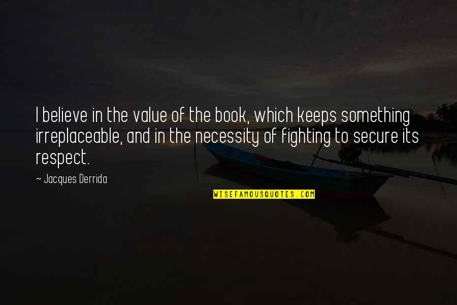 Irreplaceable Quotes By Jacques Derrida: I believe in the value of the book,