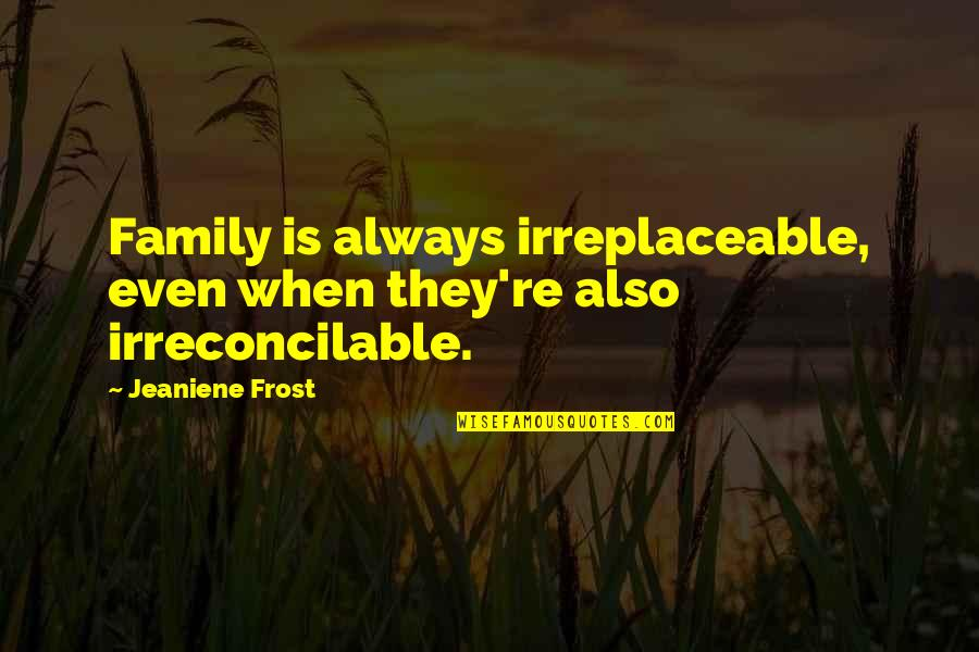 Irreplaceable Quotes By Jeaniene Frost: Family is always irreplaceable, even when they're also