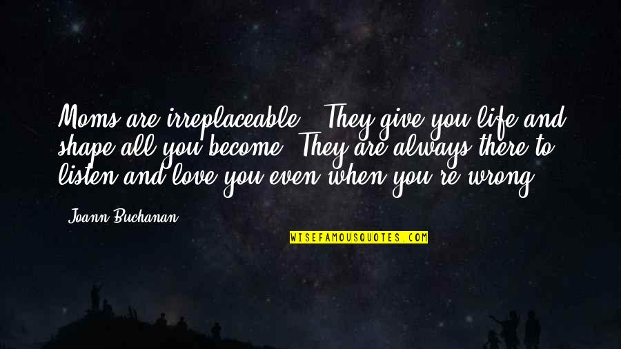 Irreplaceable Quotes By Joann Buchanan: Moms are irreplaceable . They give you life