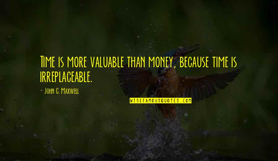 Irreplaceable Quotes By John C. Maxwell: Time is more valuable than money, because time