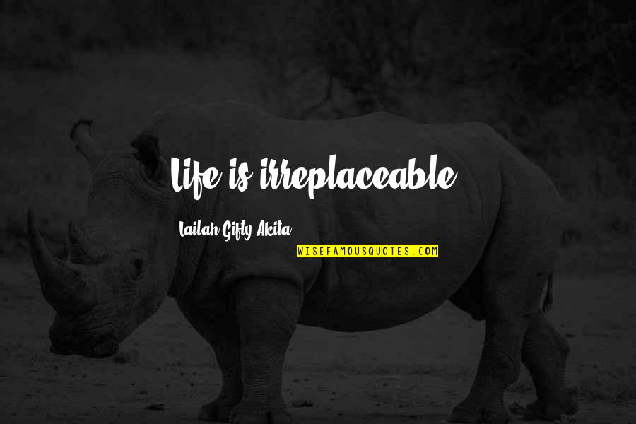 Irreplaceable Quotes By Lailah Gifty Akita: Life is irreplaceable!