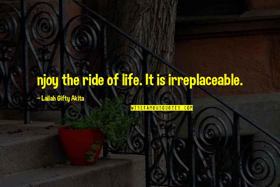 Irreplaceable Quotes By Lailah Gifty Akita: njoy the ride of life. It is irreplaceable.
