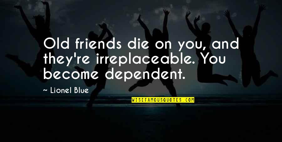 Irreplaceable Quotes By Lionel Blue: Old friends die on you, and they're irreplaceable.