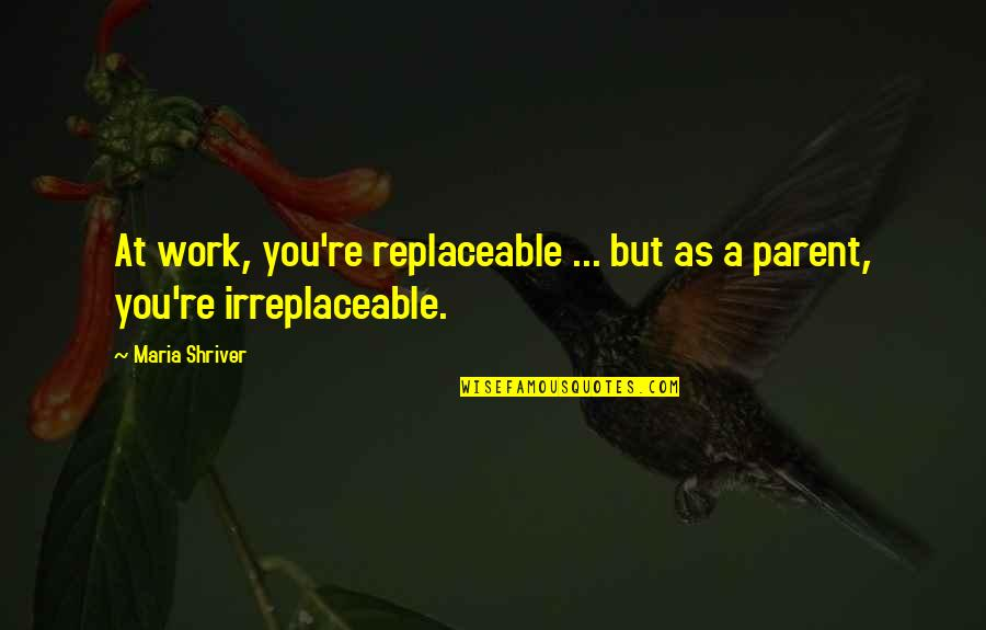 Irreplaceable Quotes By Maria Shriver: At work, you're replaceable ... but as a