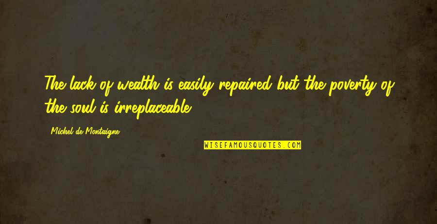 Irreplaceable Quotes By Michel De Montaigne: The lack of wealth is easily repaired but