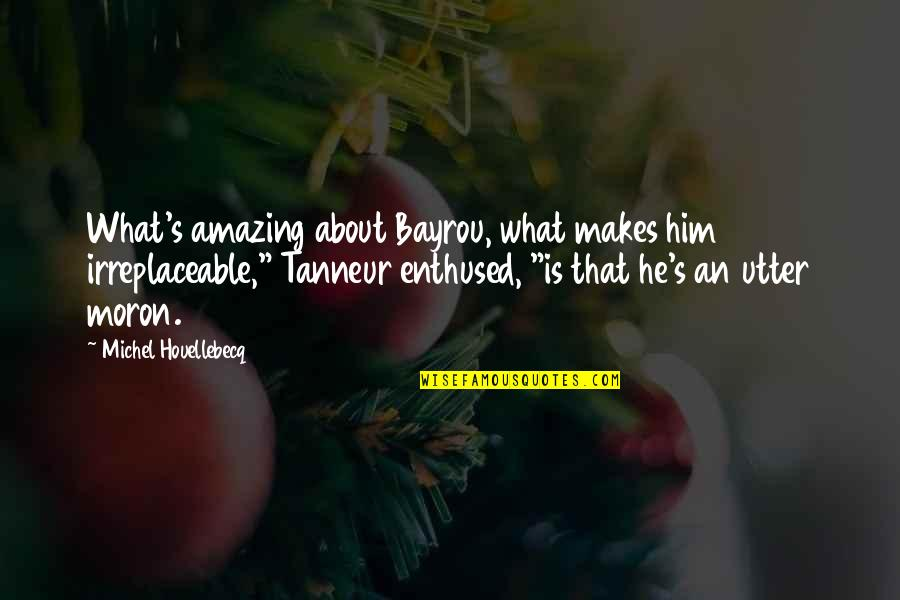 """Irreplaceable Quotes By Michel Houellebecq: What's amazing about Bayrou, what makes him irreplaceable,"""""""