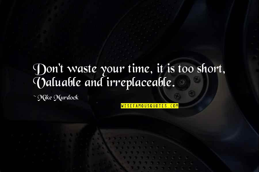 Irreplaceable Quotes By Mike Murdock: Don't waste your time, it is too short,