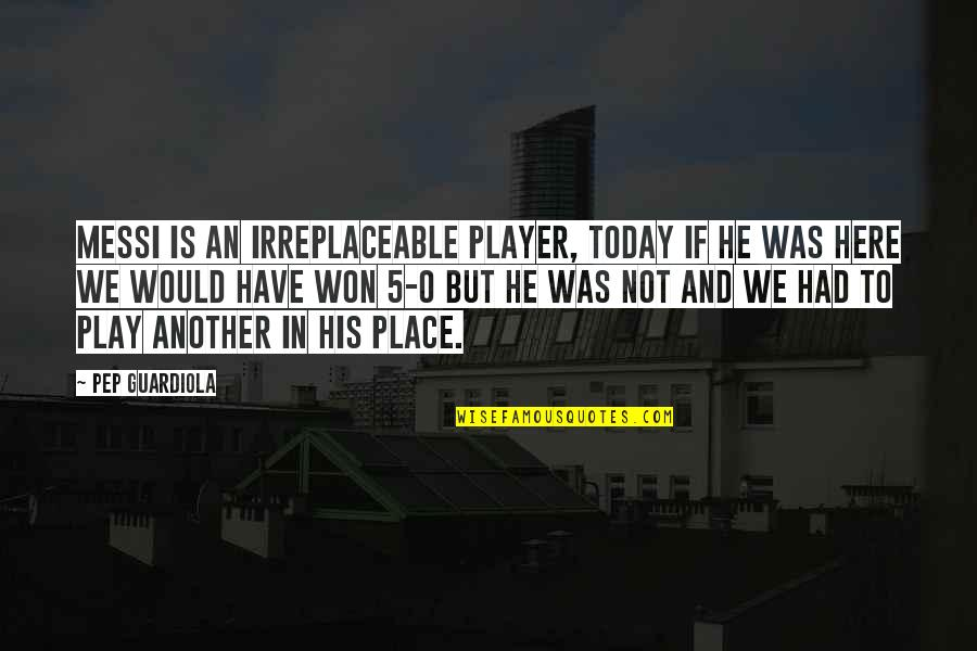 Irreplaceable Quotes By Pep Guardiola: Messi is an irreplaceable player, today if he