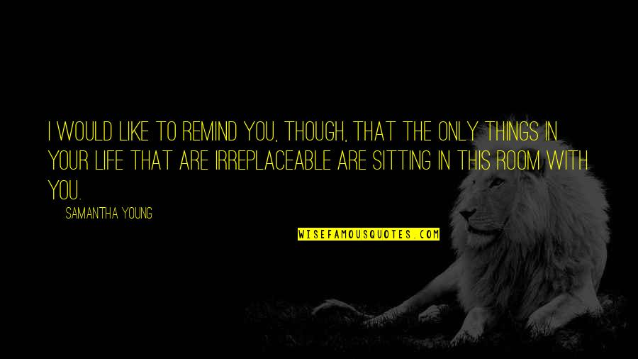 Irreplaceable Quotes By Samantha Young: I would like to remind you, though, that