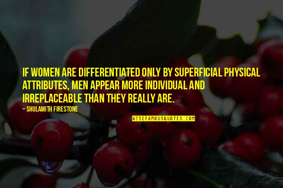 Irreplaceable Quotes By Shulamith Firestone: If women are differentiated only by superficial physical