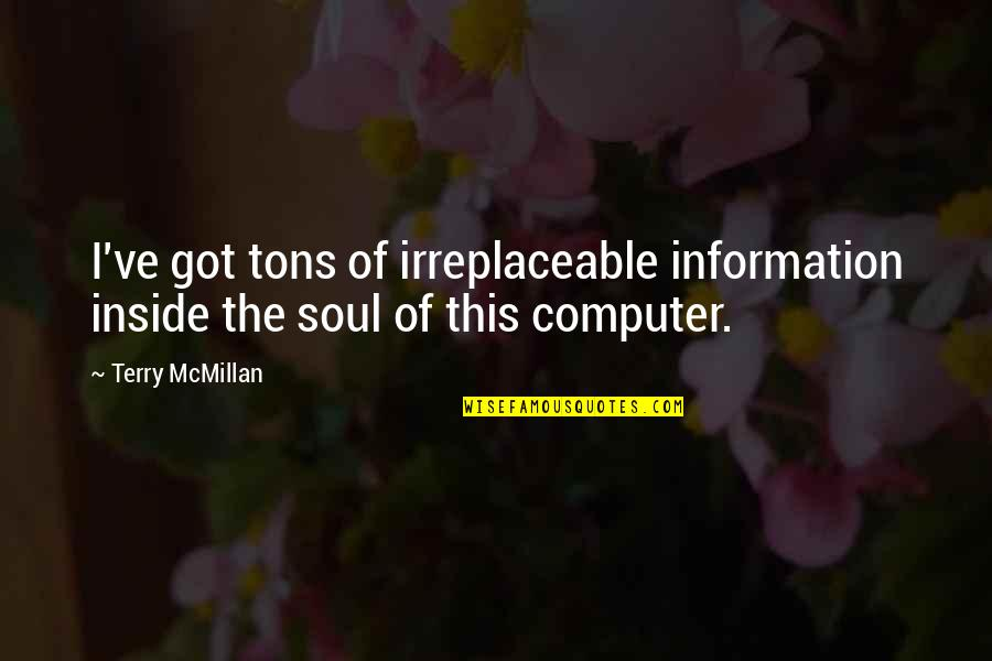 Irreplaceable Quotes By Terry McMillan: I've got tons of irreplaceable information inside the