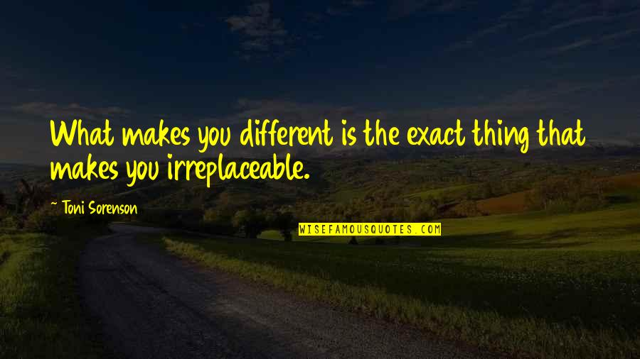 Irreplaceable Quotes By Toni Sorenson: What makes you different is the exact thing