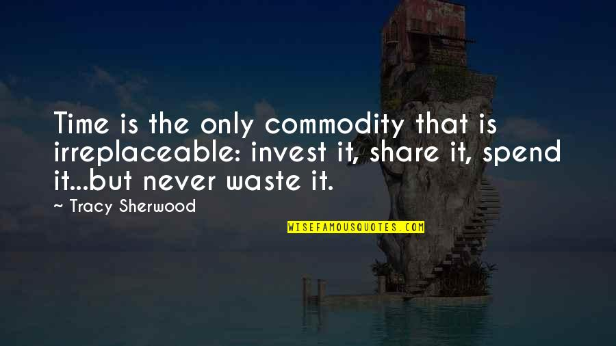 Irreplaceable Quotes By Tracy Sherwood: Time is the only commodity that is irreplaceable:
