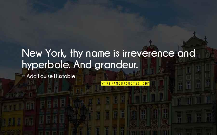 Irreverence Quotes By Ada Louise Huxtable: New York, thy name is irreverence and hyperbole.