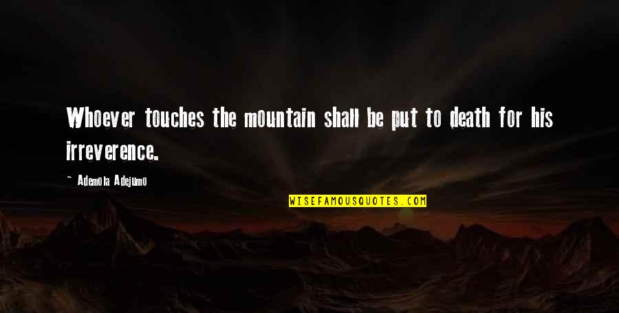 Irreverence Quotes By Ademola Adejumo: Whoever touches the mountain shall be put to