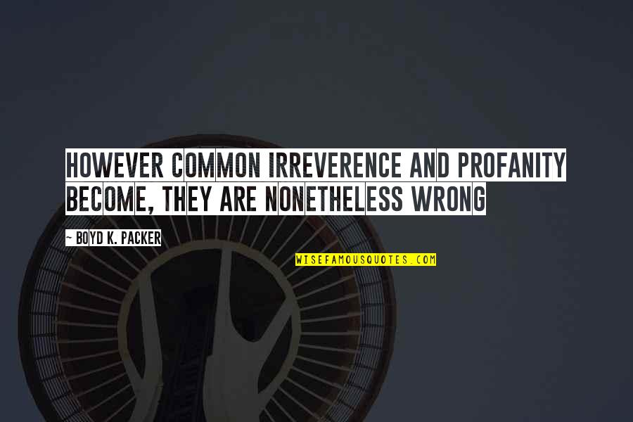Irreverence Quotes By Boyd K. Packer: However common irreverence and profanity become, they are