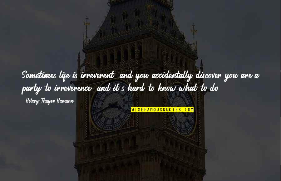 Irreverence Quotes By Hilary Thayer Hamann: Sometimes life is irreverent, and you accidentally discover