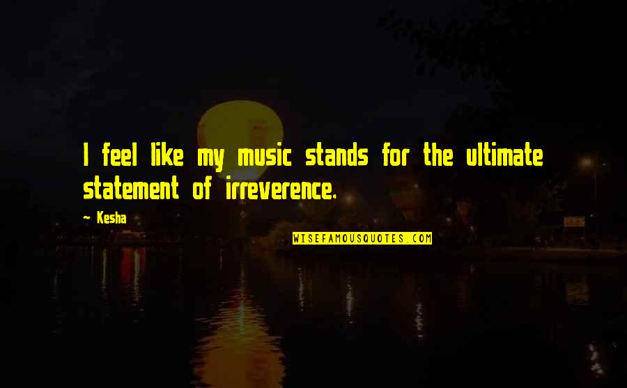 Irreverence Quotes By Kesha: I feel like my music stands for the