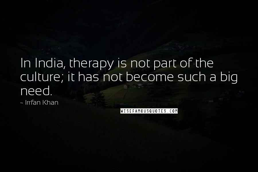 Irrfan Khan quotes: In India, therapy is not part of the culture; it has not become such a big need.