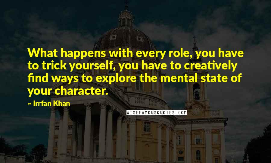 Irrfan Khan quotes: What happens with every role, you have to trick yourself, you have to creatively find ways to explore the mental state of your character.